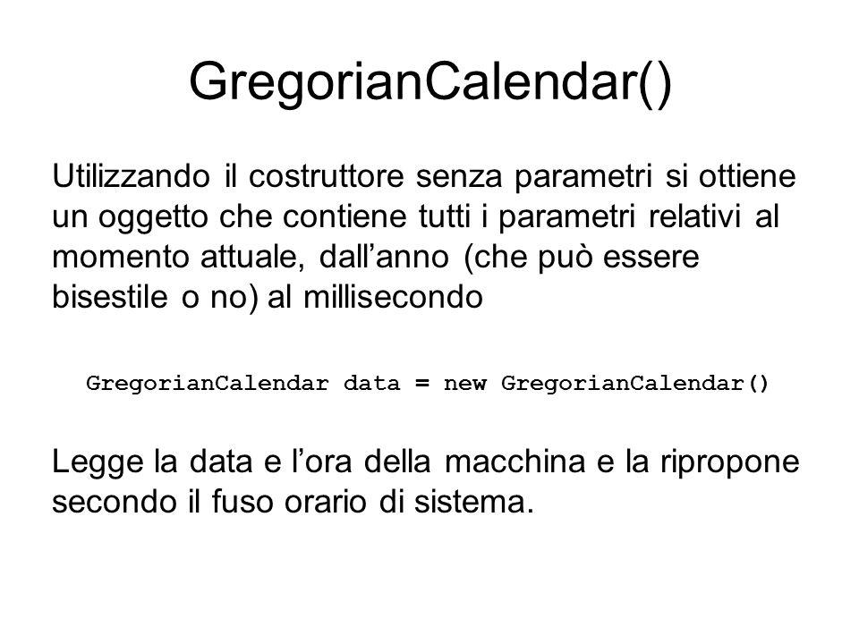 GregorianCalendar() Utilizzando il costruttore senza parametri si ottiene un oggetto che contiene tutti i parametri relativi al momento attuale, dall'