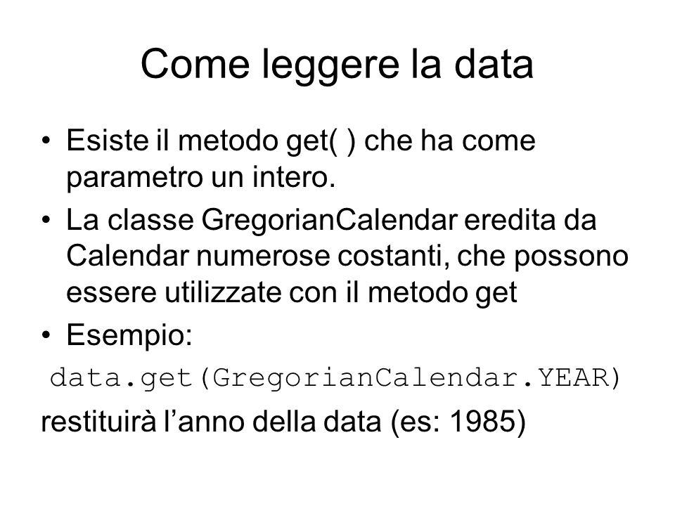 Come leggere la data Esiste il metodo get( ) che ha come parametro un intero. La classe GregorianCalendar eredita da Calendar numerose costanti, che p