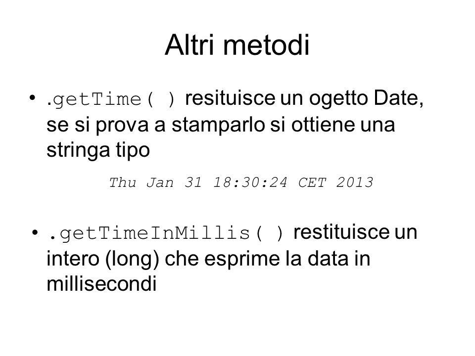 Altri metodi. getTime( ) resituisce un ogetto Date, se si prova a stamparlo si ottiene una stringa tipo Thu Jan 31 18:30:24 CET 2013.getTimeInMillis(