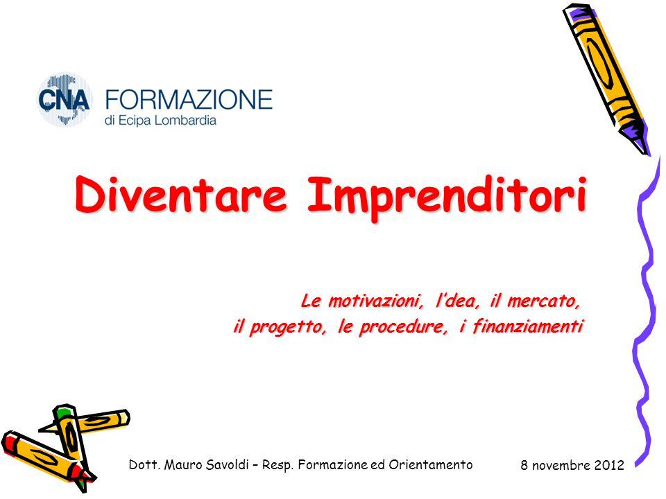 Diventare Imprenditori Le motivazioni, l'dea, il mercato, il progetto, le procedure, i finanziamenti Dott. Mauro Savoldi – Resp. Formazione ed Orienta