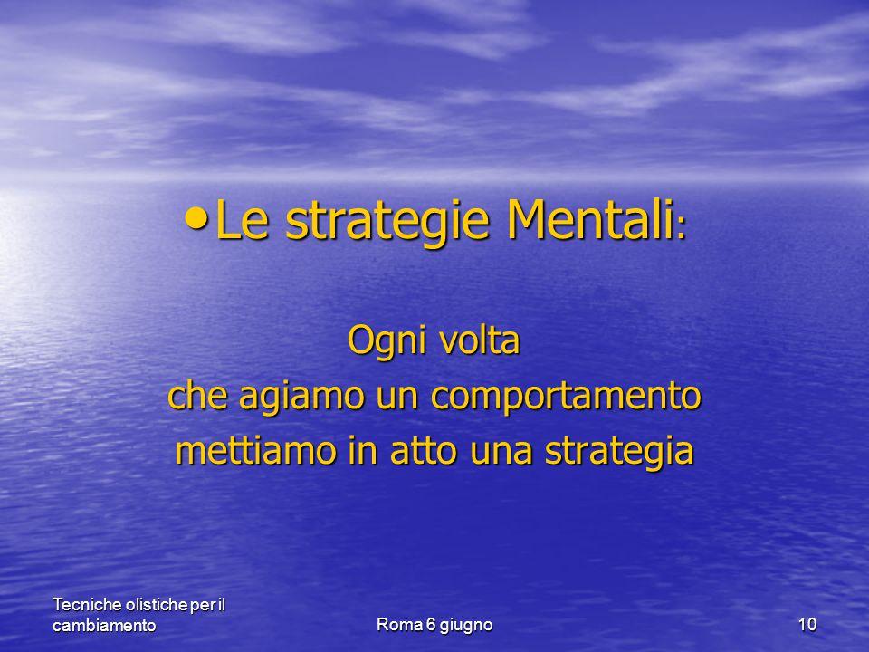 Tecniche olistiche per il cambiamentoRoma 6 giugno10 Le strategie Mentali : Le strategie Mentali : Ogni volta che agiamo un comportamento mettiamo in atto una strategia