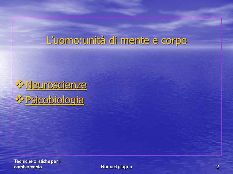 Tecniche olistiche per il cambiamentoRoma 6 giugno2 L'uomo:unità di mente e corpo  Neuroscienze  Psicobiologia