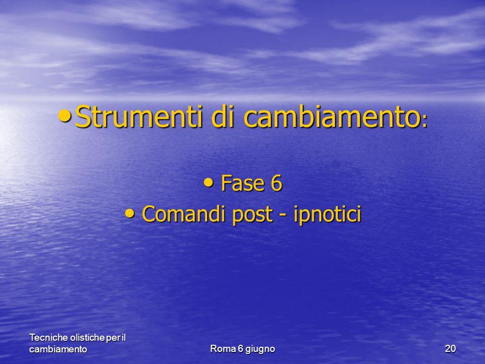 Tecniche olistiche per il cambiamentoRoma 6 giugno20 Strumenti di cambiamento : Strumenti di cambiamento : Fase 6 Fase 6 Comandi post - ipnotici Comandi post - ipnotici