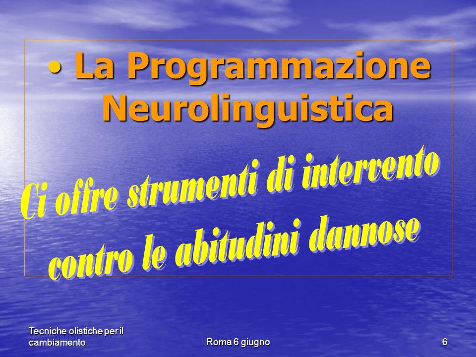 Tecniche olistiche per il cambiamentoRoma 6 giugno6 La Programmazione Neurolinguistica La Programmazione Neurolinguistica