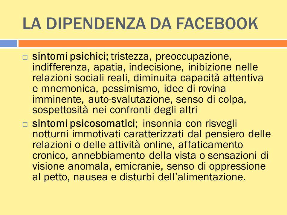 LA DIPENDENZA DA FACEBOOK  sintomi psichici; tristezza, preoccupazione, indifferenza, apatia, indecisione, inibizione nelle relazioni sociali reali,
