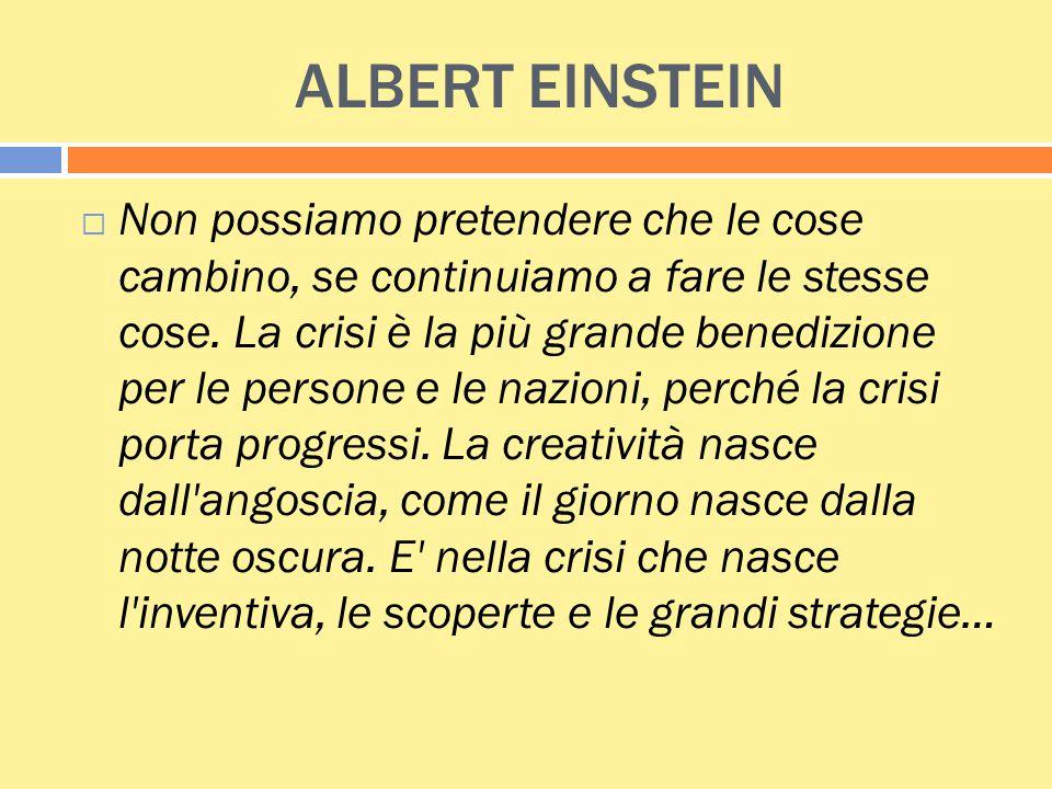 ALBERT EINSTEIN  Non possiamo pretendere che le cose cambino, se continuiamo a fare le stesse cose. La crisi è la più grande benedizione per le perso