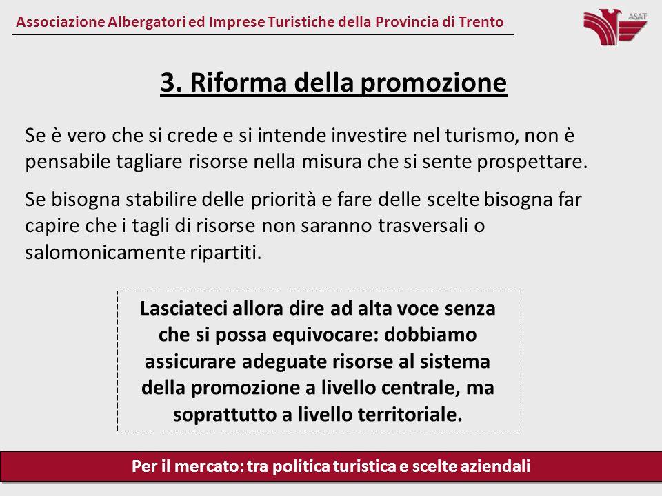 Per il mercato: tra politica turistica e scelte aziendali Associazione Albergatori ed Imprese Turistiche della Provincia di Trento Se è vero che si crede e si intende investire nel turismo, non è pensabile tagliare risorse nella misura che si sente prospettare.