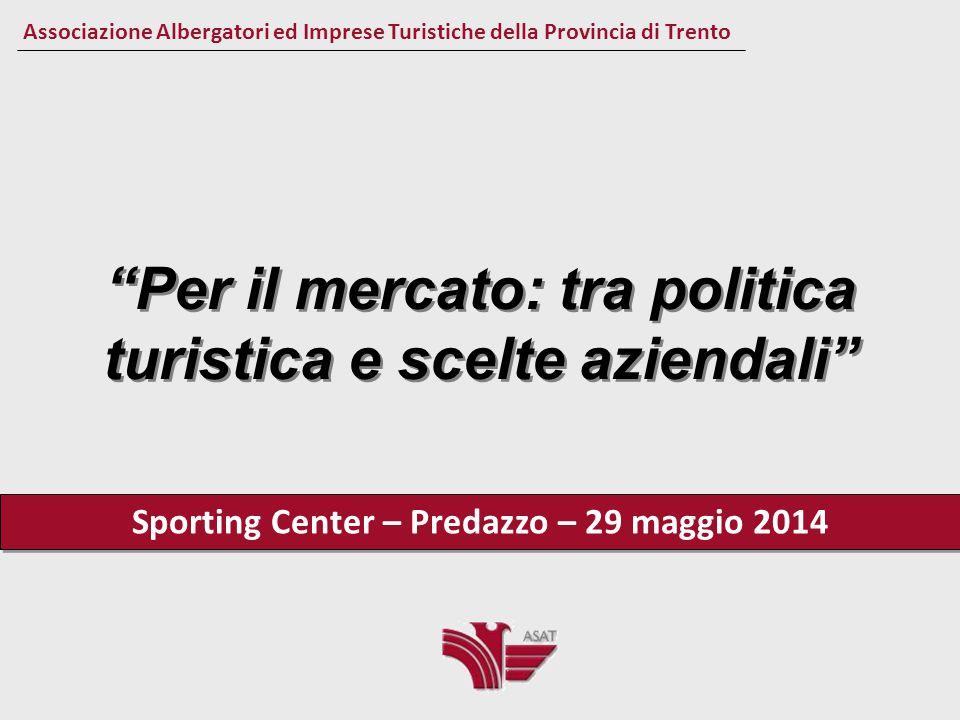 Per il mercato: tra politica turistica e scelte aziendali Sporting Center – Predazzo – 29 maggio 2014 Associazione Albergatori ed Imprese Turistiche della Provincia di Trento