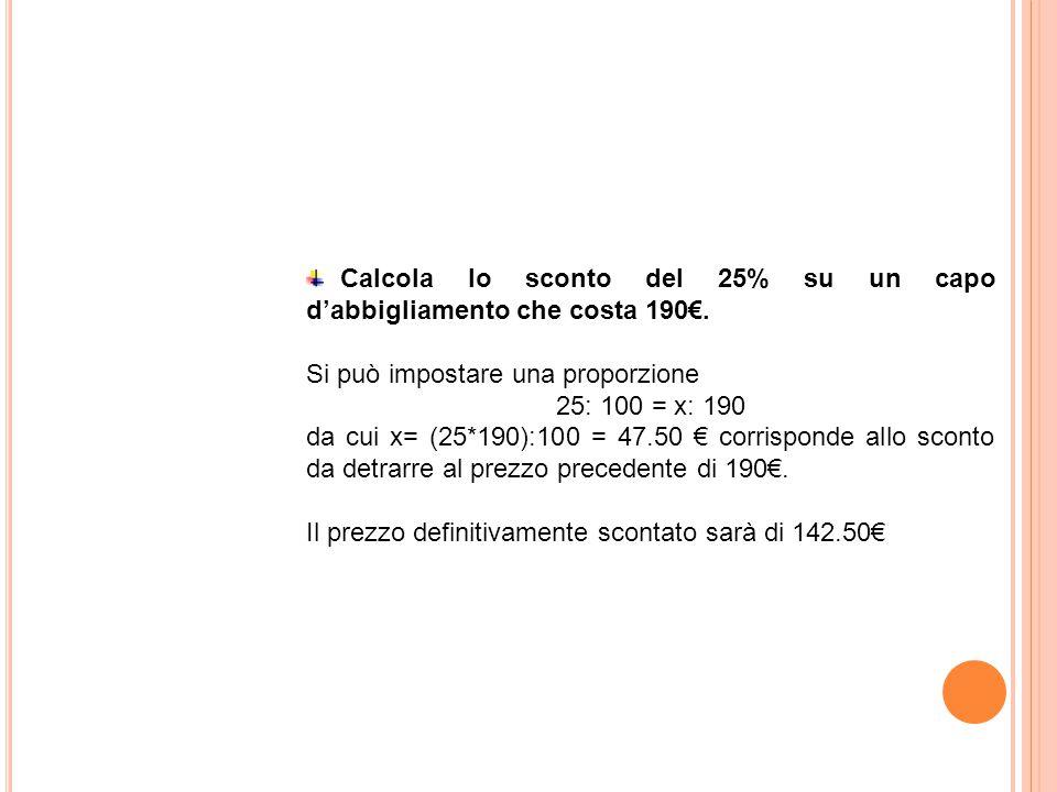Calcola lo sconto del 25% su un capo d'abbigliamento che costa 190€. Si può impostare una proporzione 25: 100 = x: 190 da cui x= (25*190):100 = 47.50
