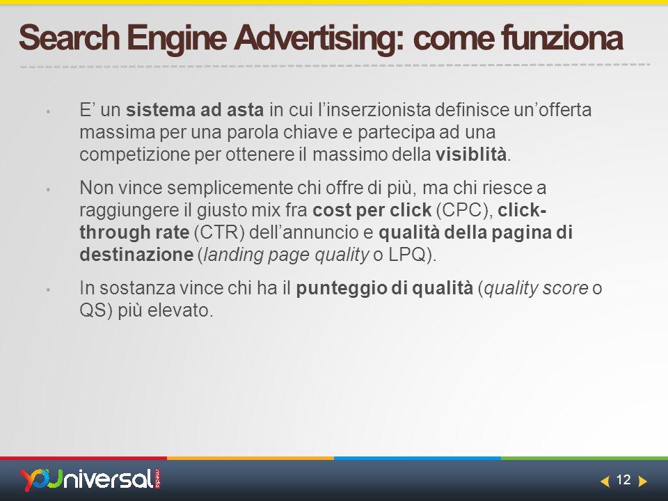 12 Search Engine Advertising: come funziona E' un sistema ad asta in cui l'inserzionista definisce un'offerta massima per una parola chiave e partecipa ad una competizione per ottenere il massimo della visiblità.