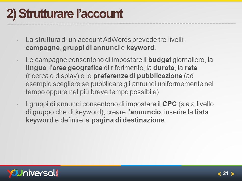21 2) Strutturare l'account La struttura di un account AdWords prevede tre livelli: campagne, gruppi di annunci e keyword.
