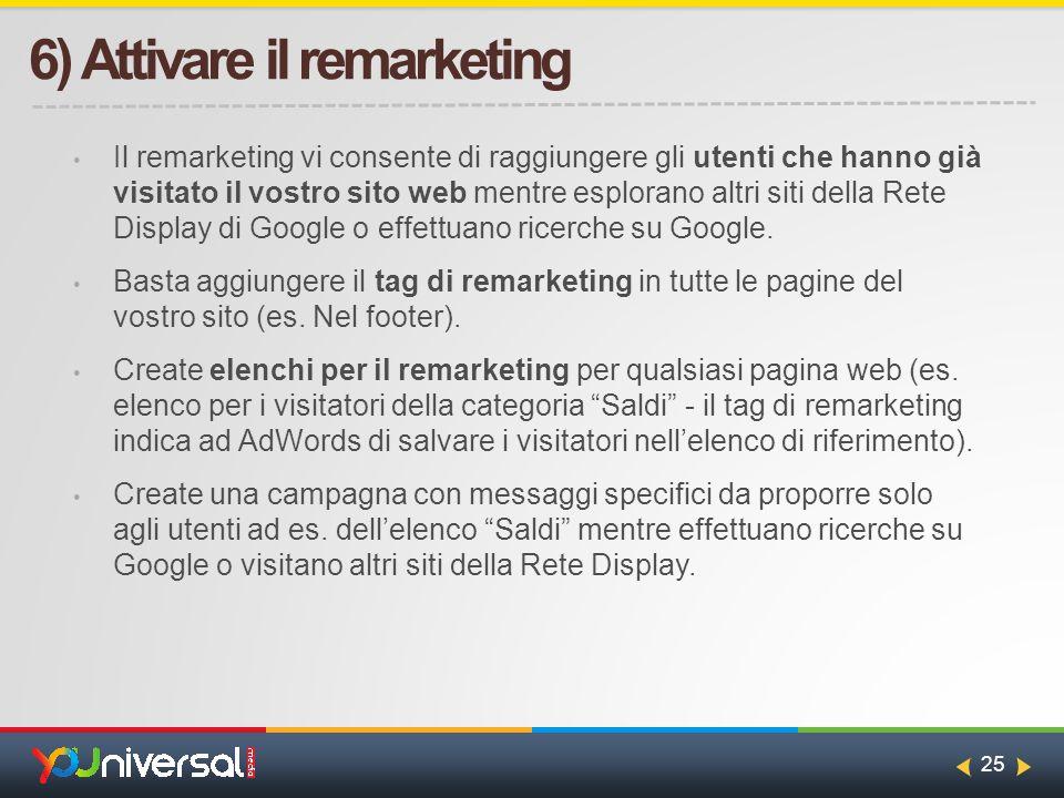 25 6) Attivare il remarketing Il remarketing vi consente di raggiungere gli utenti che hanno già visitato il vostro sito web mentre esplorano altri siti della Rete Display di Google o effettuano ricerche su Google.