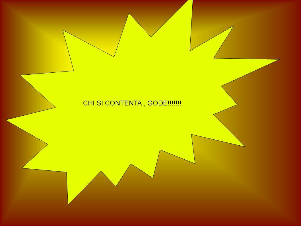 CHI SI CONTENTA, GODE!!!!!!!