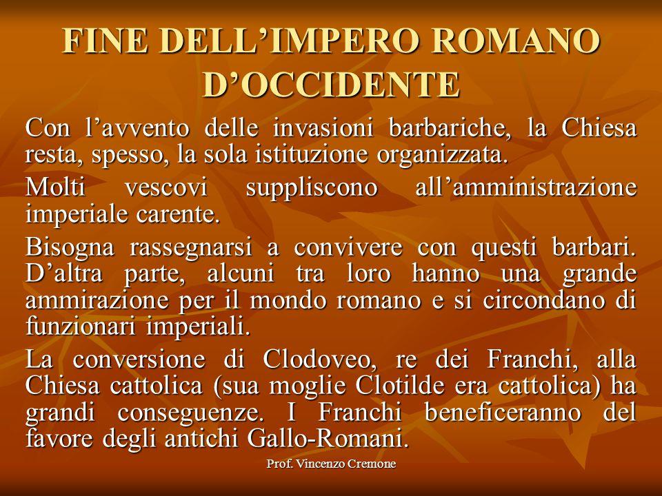 Prof. Vincenzo Cremone FINE DELL'IMPERO ROMANO D'OCCIDENTE Con l'avvento delle invasioni barbariche, la Chiesa resta, spesso, la sola istituzione orga