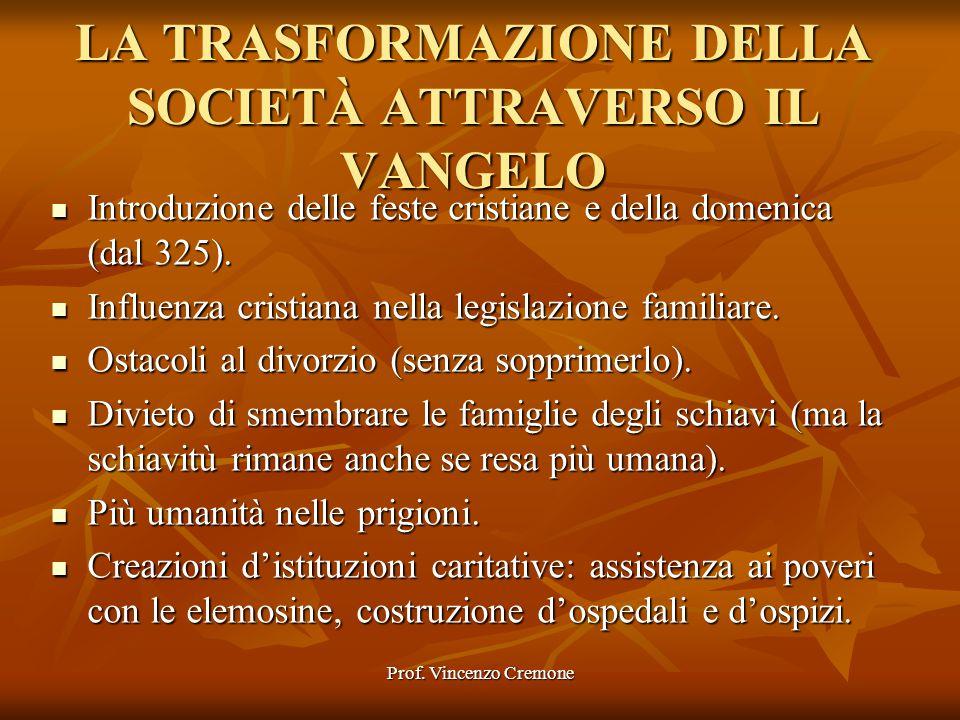 Prof. Vincenzo Cremone LA TRASFORMAZIONE DELLA SOCIETÀ ATTRAVERSO IL VANGELO Introduzione delle feste cristiane e della domenica (dal 325). Introduzio