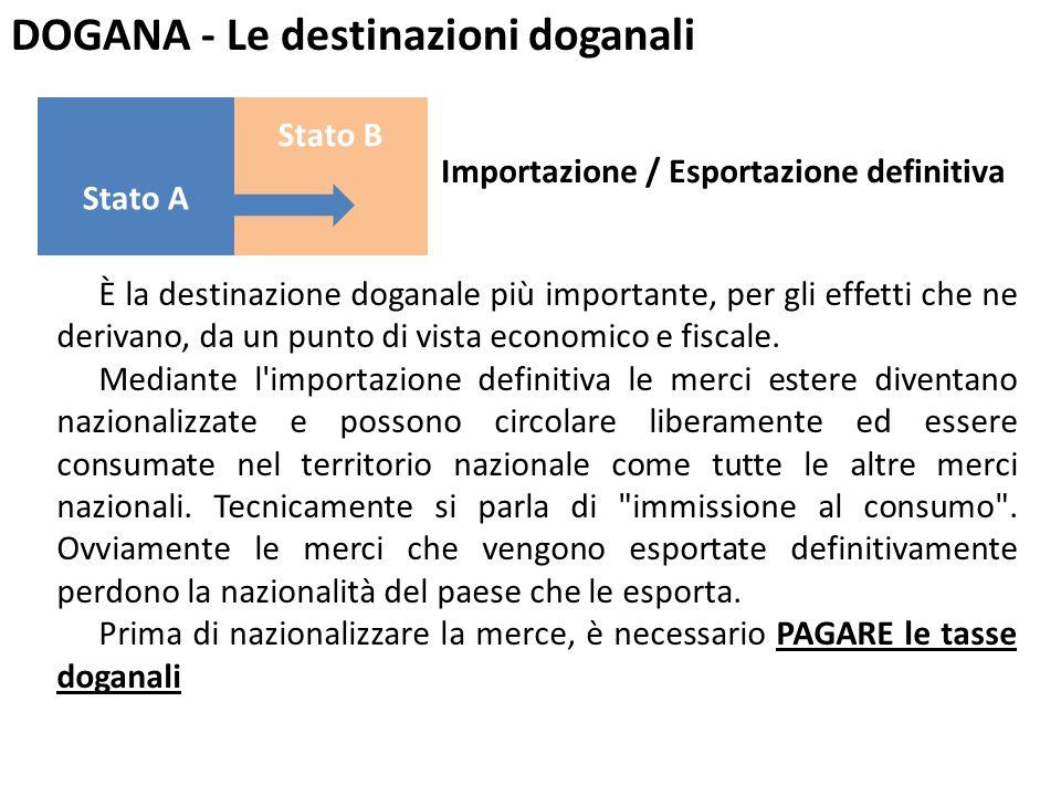 DOGANA - Le destinazioni doganali Stato B Stato A Importazione / Esportazione definitiva È la destinazione doganale più importante, per gli effetti ch