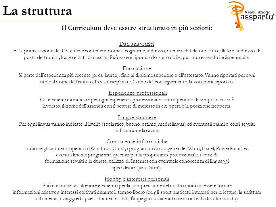 La struttura Il Curriculum deve essere strutturato in più sezioni: Dati anagrafici E' la prima sezione del CV e deve contenere: nome e cognome, indiri