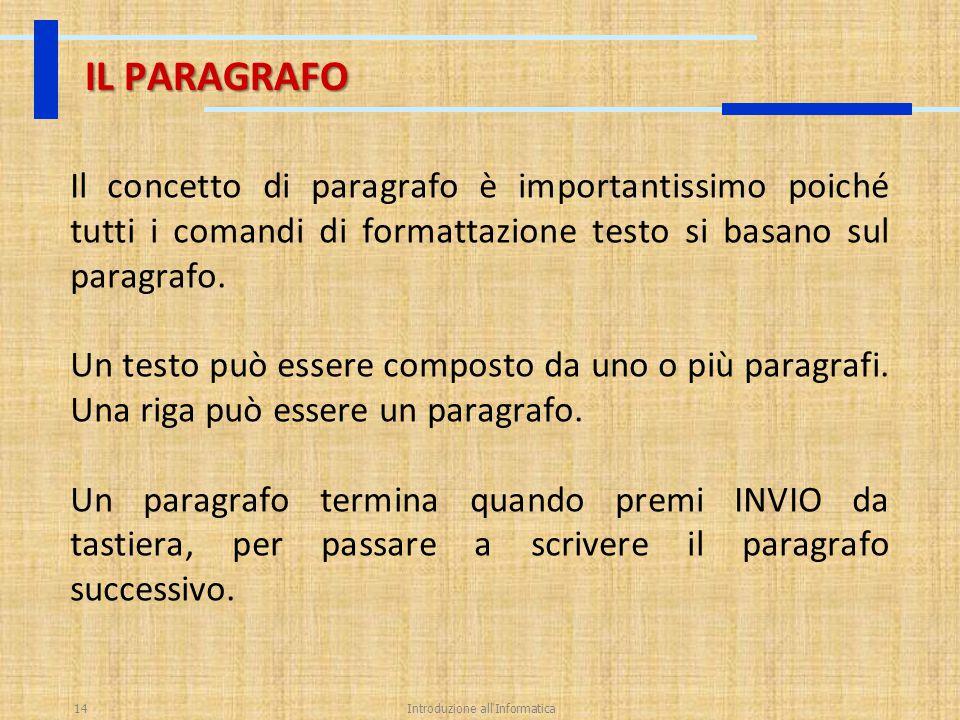 Introduzione all'Informatica14 IL PARAGRAFO Il concetto di paragrafo è importantissimo poiché tutti i comandi di formattazione testo si basano sul par