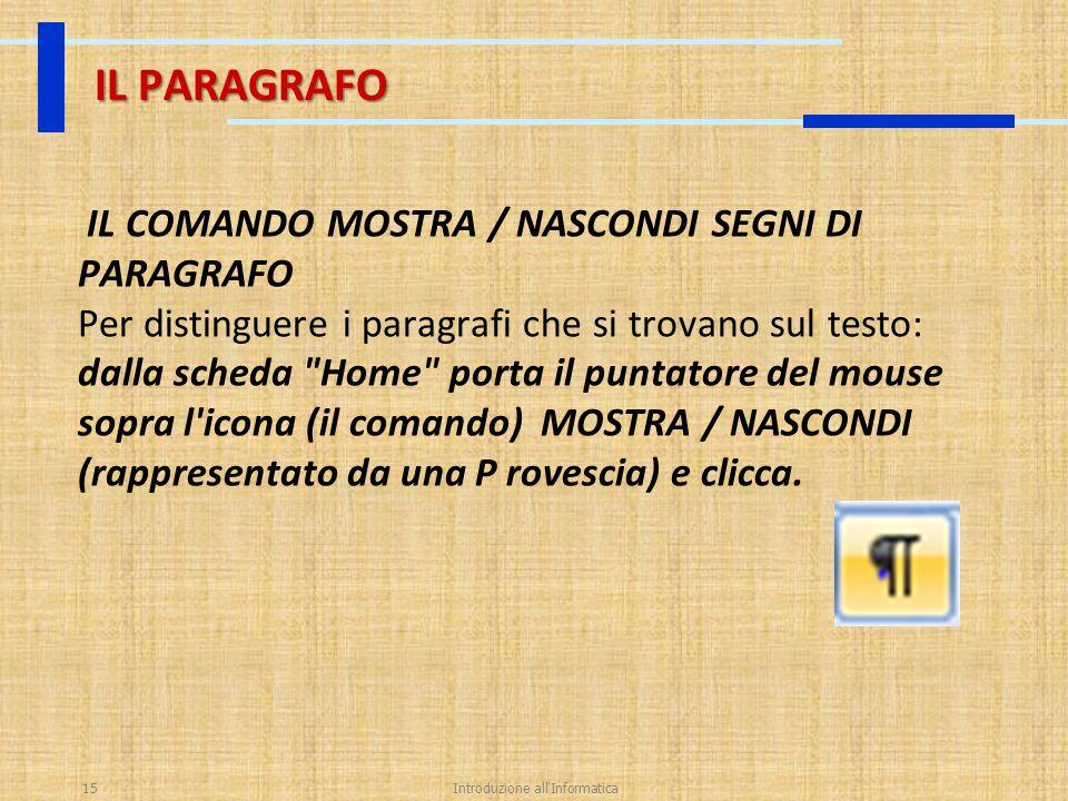 Introduzione all'Informatica15 IL PARAGRAFO IL COMANDO MOSTRA / NASCONDI SEGNI DI PARAGRAFO Per distinguere i paragrafi che si trovano sul testo: dall