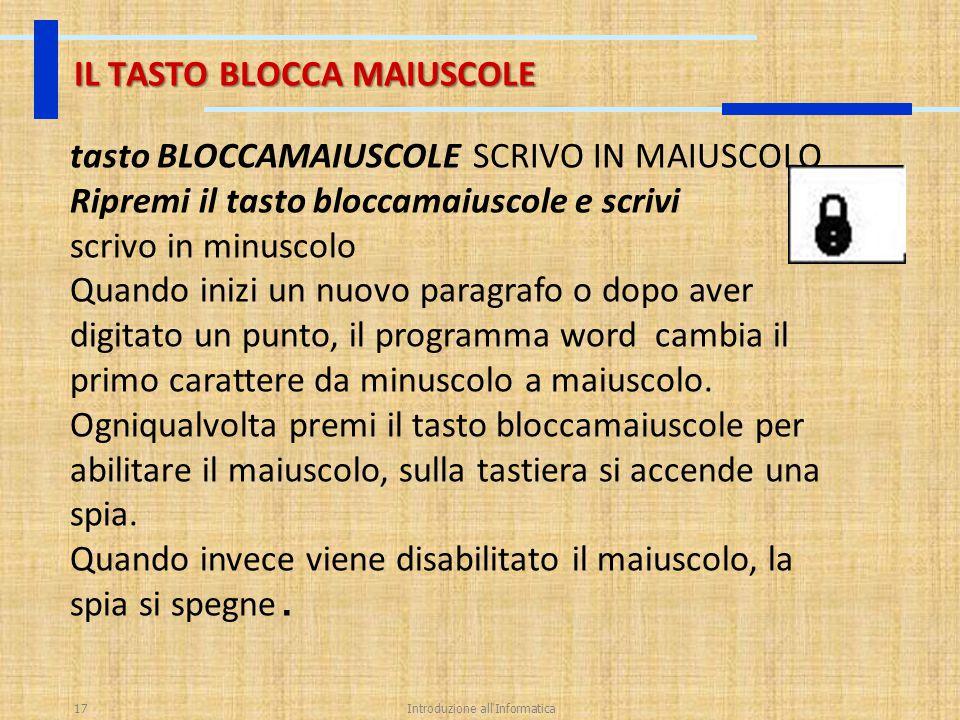 Introduzione all'Informatica17 IL TASTO BLOCCA MAIUSCOLE tasto BLOCCAMAIUSCOLE SCRIVO IN MAIUSCOLO Ripremi il tasto bloccamaiuscole e scrivi scrivo in
