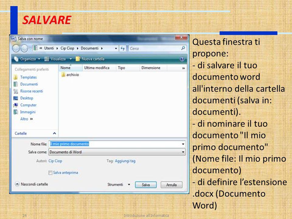 Introduzione all'Informatica24 SALVARE Questa finestra ti propone: - di salvare il tuo documento word all'interno della cartella documenti (salva in: