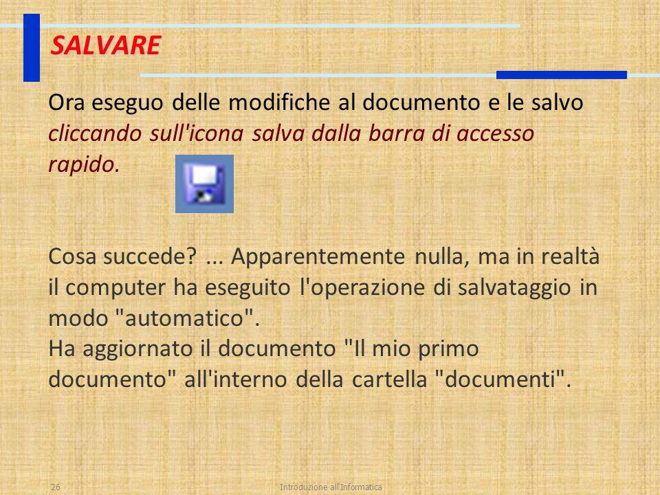 Introduzione all'Informatica26 SALVARE Ora eseguo delle modifiche al documento e le salvo cliccando sull'icona salva dalla barra di accesso rapido. Co