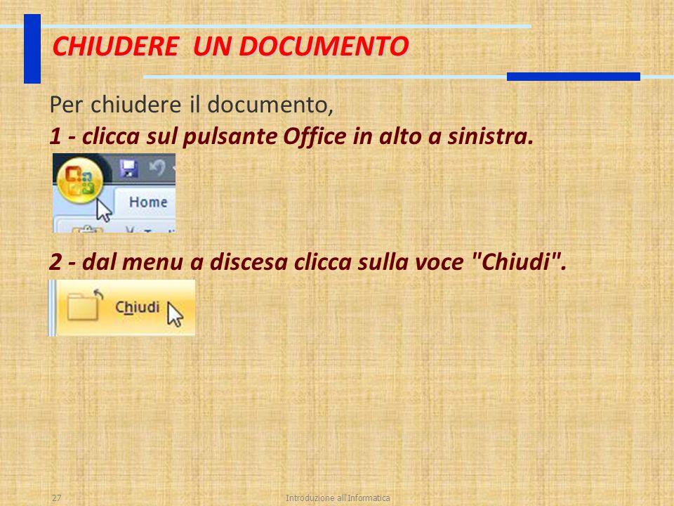 Introduzione all'Informatica27 CHIUDERE UN DOCUMENTO Per chiudere il documento, 1 - clicca sul pulsante Office in alto a sinistra. 2 - dal menu a disc