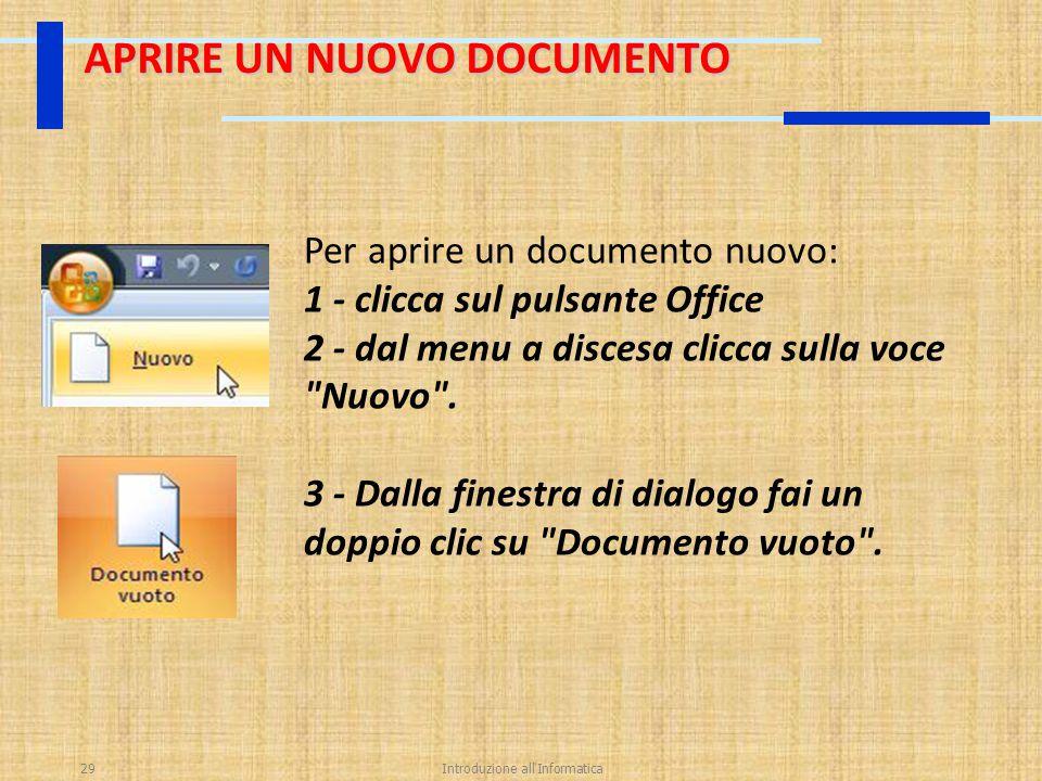 Introduzione all'Informatica29 APRIRE UN NUOVO DOCUMENTO Per aprire un documento nuovo: 1 - clicca sul pulsante Office 2 - dal menu a discesa clicca s