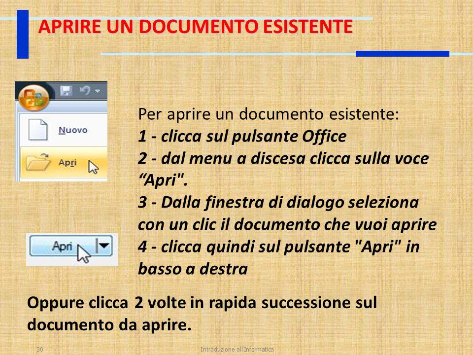 Introduzione all'Informatica30 APRIRE UN DOCUMENTO ESISTENTE Per aprire un documento esistente: 1 - clicca sul pulsante Office 2 - dal menu a discesa
