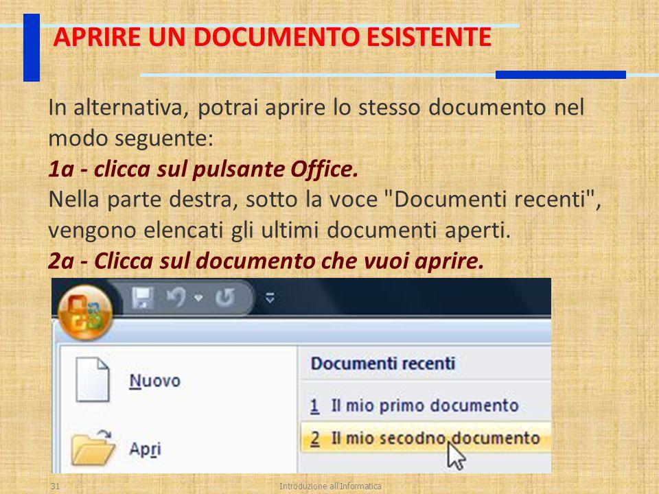 Introduzione all'Informatica31 APRIRE UN DOCUMENTO ESISTENTE In alternativa, potrai aprire lo stesso documento nel modo seguente: 1a - clicca sul puls