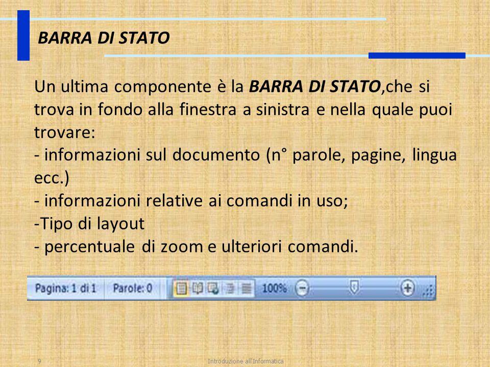 Introduzione all'Informatica9 BARRA DI STATO Un ultima componente è la BARRA DI STATO,che si trova in fondo alla finestra a sinistra e nella quale puo