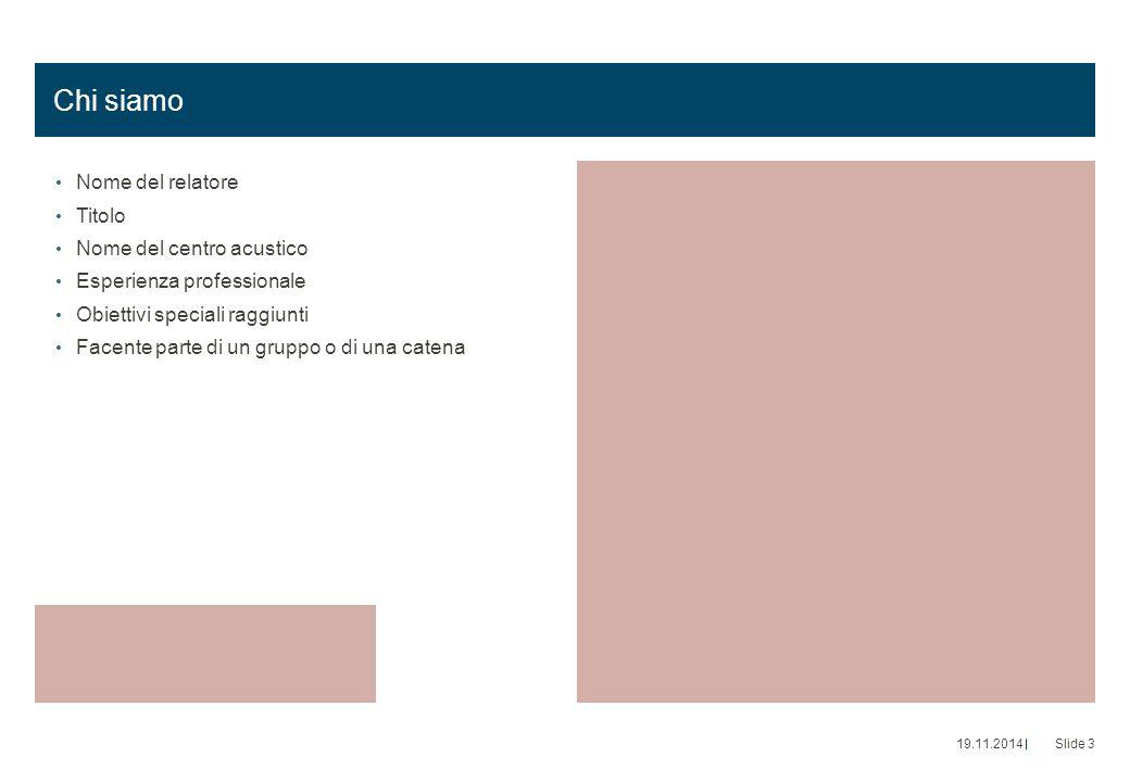 Chi siamo Nome del relatore Titolo Nome del centro acustico Esperienza professionale Obiettivi speciali raggiunti Facente parte di un gruppo o di una catena 19.11.2014Slide 3
