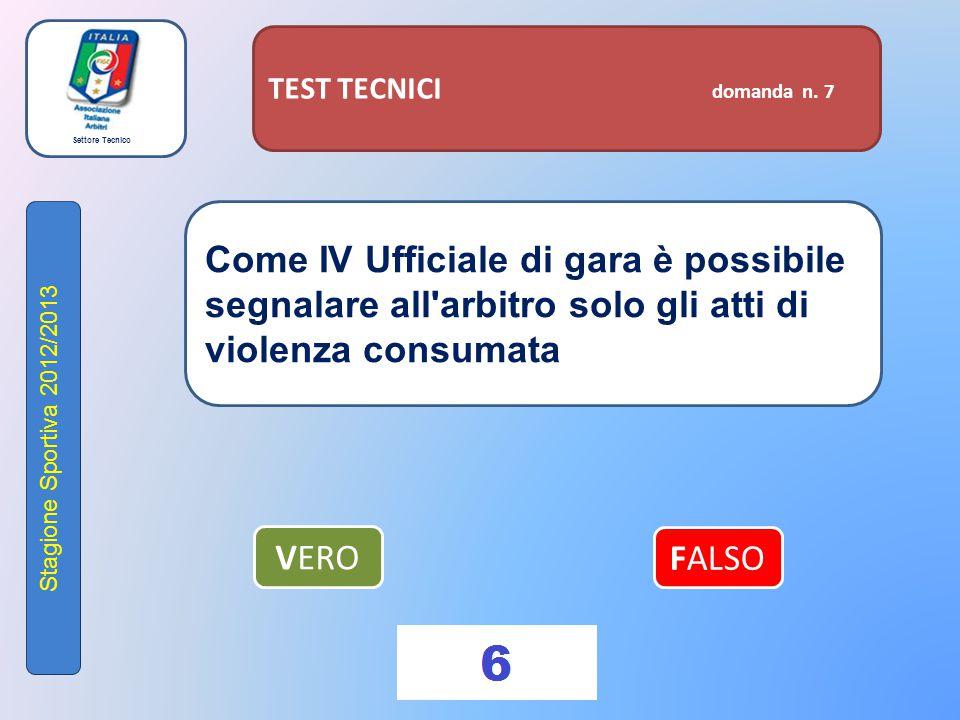 Settore Tecnico Stagione Sportiva 2012/2013 TEST TECNICI domanda n. 7 Come IV Ufficiale di gara è possibile segnalare all'arbitro solo gli atti di vio