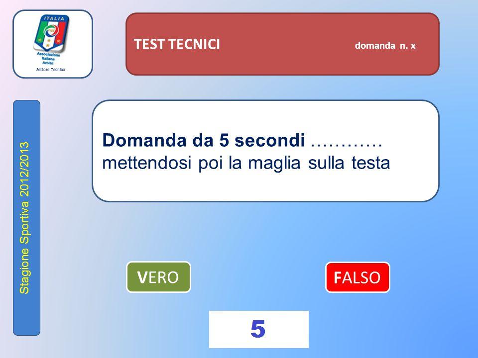 Settore Tecnico Stagione Sportiva 2012/2013 TEST TECNICI domanda n. x Domanda da 5 secondi ………… mettendosi poi la maglia sulla testa VERO FALSO