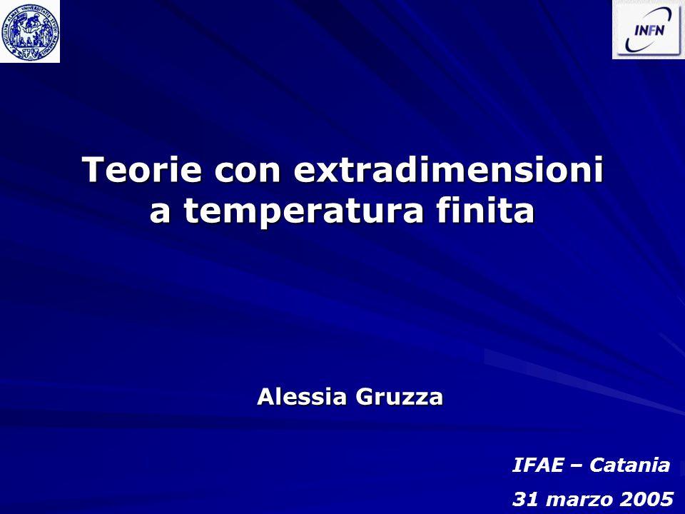 Teorie con extradimensioni a temperatura finita Alessia Gruzza IFAE – Catania 31 marzo 2005