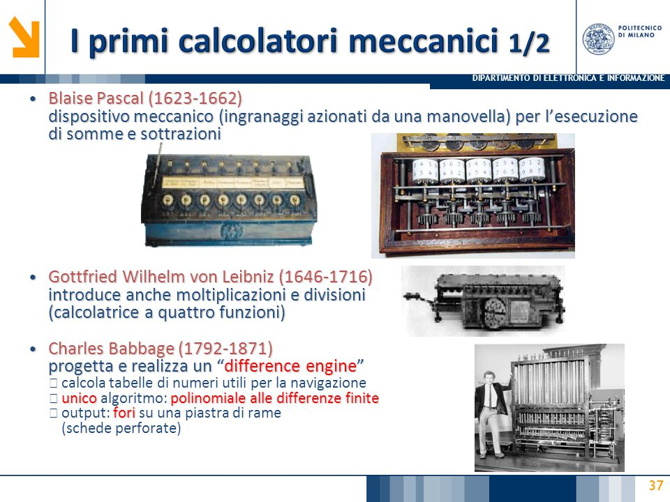 DIPARTIMENTO DI ELETTRONICA E INFORMAZIONE 37 Blaise Pascal (1623-1662) dispositivo meccanico (ingranaggi azionati da una manovella) per l'esecuzione di somme e sottrazioni Blaise Pascal (1623-1662) dispositivo meccanico (ingranaggi azionati da una manovella) per l'esecuzione di somme e sottrazioni Gottfried Wilhelm von Leibniz (1646-1716) introduce anche moltiplicazioni e divisioni (calcolatrice a quattro funzioni) Gottfried Wilhelm von Leibniz (1646-1716) introduce anche moltiplicazioni e divisioni (calcolatrice a quattro funzioni) Charles Babbage (1792-1871) progetta e realizza un difference engine Charles Babbage (1792-1871) progetta e realizza un difference engine ▶ calcola tabelle di numeri utili per la navigazione ▶ unicopolinomiale alle differenze finite ▶ unico algoritmo: polinomiale alle differenze finite fori ▶ output: fori su una piastra di rame (schede perforate)
