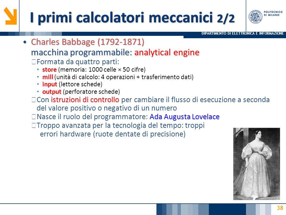 DIPARTIMENTO DI ELETTRONICA E INFORMAZIONE 38 Charles Babbage (1792-1871) macchina programmabile: analytical engine Charles Babbage (1792-1871) macchina programmabile: analytical engine ▶ Formata da quattro parti:  store  store (memoria: 1000 celle × 50 cifre)  mill  mill (unità di calcolo: 4 operazioni + trasferimento dati)  input  input (lettore schede)  output  output (perforatore schede) istruzioni di controllo ▶ Con istruzioni di controllo per cambiare il flusso di esecuzione a seconda del valore positivo o negativo di un numero Ada Augusta Lovelace ▶ Nasce il ruolo del programmatore: Ada Augusta Lovelace ▶ Troppo avanzata per la tecnologia del tempo: troppi errori hardware (ruote dentate di precisione)