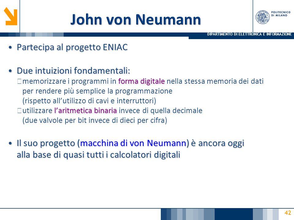 DIPARTIMENTO DI ELETTRONICA E INFORMAZIONE 42 Partecipa al progetto ENIAC Partecipa al progetto ENIAC Due intuizioni fondamentali: Due intuizioni fondamentali: forma digitale ▶ memorizzare i programmi in forma digitale nella stessa memoria dei dati per rendere più semplice la programmazione (rispetto all'utilizzo di cavi e interruttori) l'aritmetica binaria ▶ utilizzare l'aritmetica binaria invece di quella decimale (due valvole per bit invece di dieci per cifra) Il suo progetto (macchina di von Neumann) è ancora oggi alla base di quasi tutti i calcolatori digitali Il suo progetto (macchina di von Neumann) è ancora oggi alla base di quasi tutti i calcolatori digitali