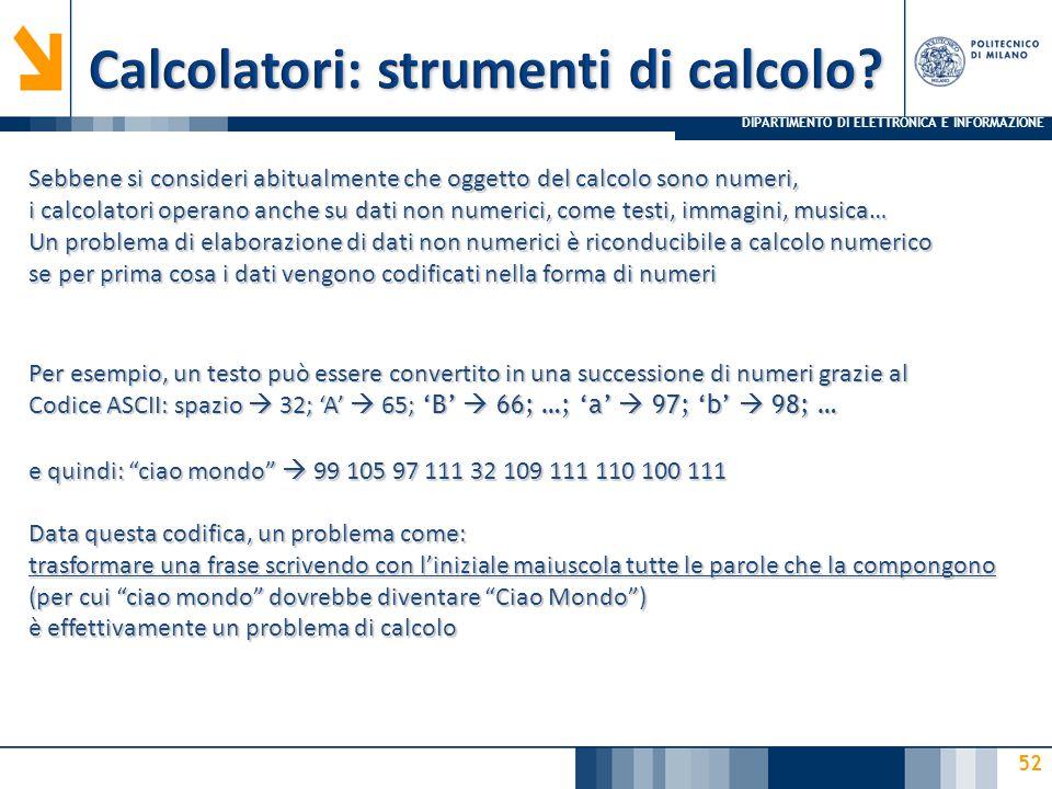 DIPARTIMENTO DI ELETTRONICA E INFORMAZIONE 52 Sebbene si consideri abitualmente che oggetto del calcolo sono numeri, i calcolatori operano anche su dati non numerici, come testi, immagini, musica… Un problema di elaborazione di dati non numerici è riconducibile a calcolo numerico se per prima cosa i dati vengono codificati nella forma di numeri Per esempio, un testo può essere convertito in una successione di numeri grazie al Codice ASCII: spazio  32; 'A'  65; 'B'  66; …; 'a'  97; 'b'  98; … e quindi: ciao mondo  99 105 97 111 32 109 111 110 100 111 Data questa codifica, un problema come: trasformare una frase scrivendo con l'iniziale maiuscola tutte le parole che la compongono (per cui ciao mondo dovrebbe diventare Ciao Mondo ) è effettivamente un problema di calcolo