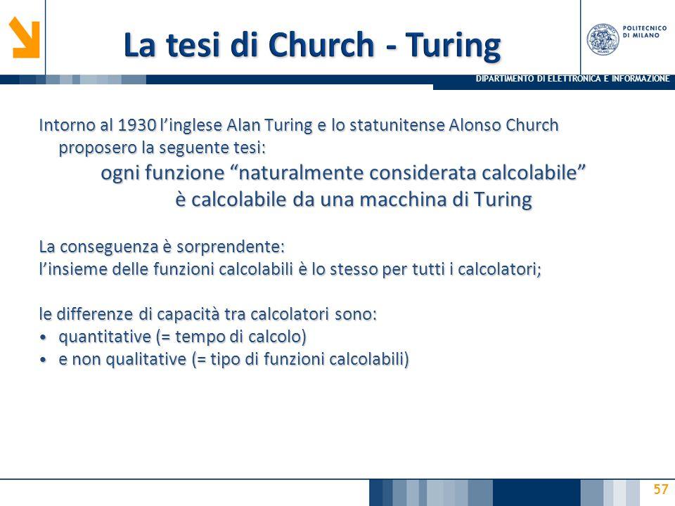 DIPARTIMENTO DI ELETTRONICA E INFORMAZIONE 57 Intorno al 1930 l'inglese Alan Turing e lo statunitense Alonso Church proposero la seguente tesi: ogni funzione naturalmente considerata calcolabile è calcolabile da una macchina di Turing La conseguenza è sorprendente: l'insieme delle funzioni calcolabili è lo stesso per tutti i calcolatori; le differenze di capacità tra calcolatori sono: quantitative (= tempo di calcolo) quantitative (= tempo di calcolo) e non qualitative (= tipo di funzioni calcolabili) e non qualitative (= tipo di funzioni calcolabili)