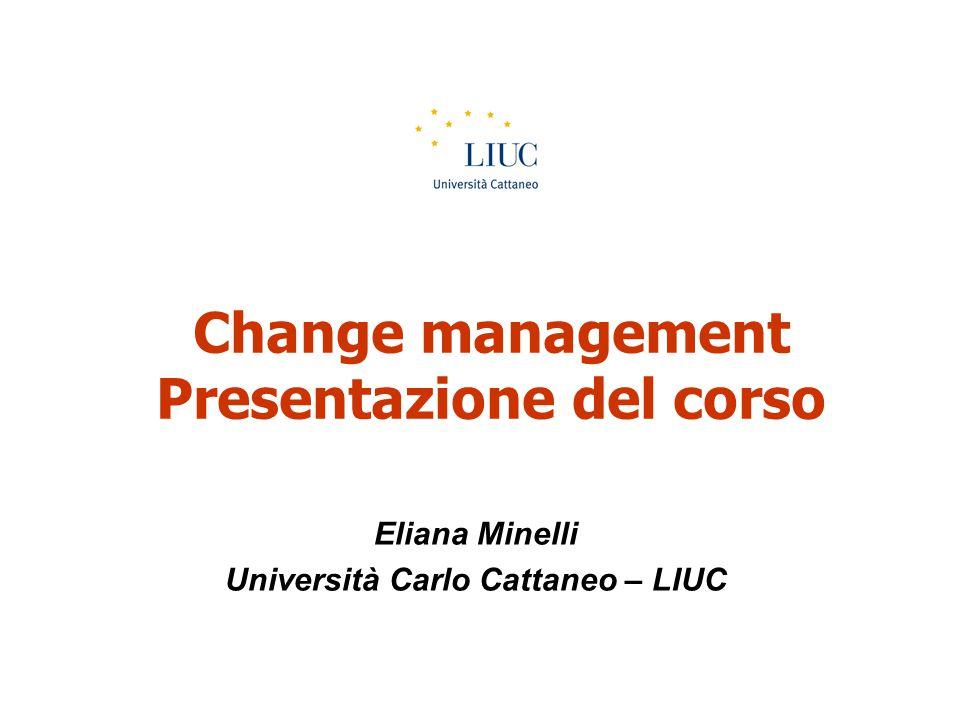 Change management Presentazione del corso Eliana Minelli Università Carlo Cattaneo – LIUC