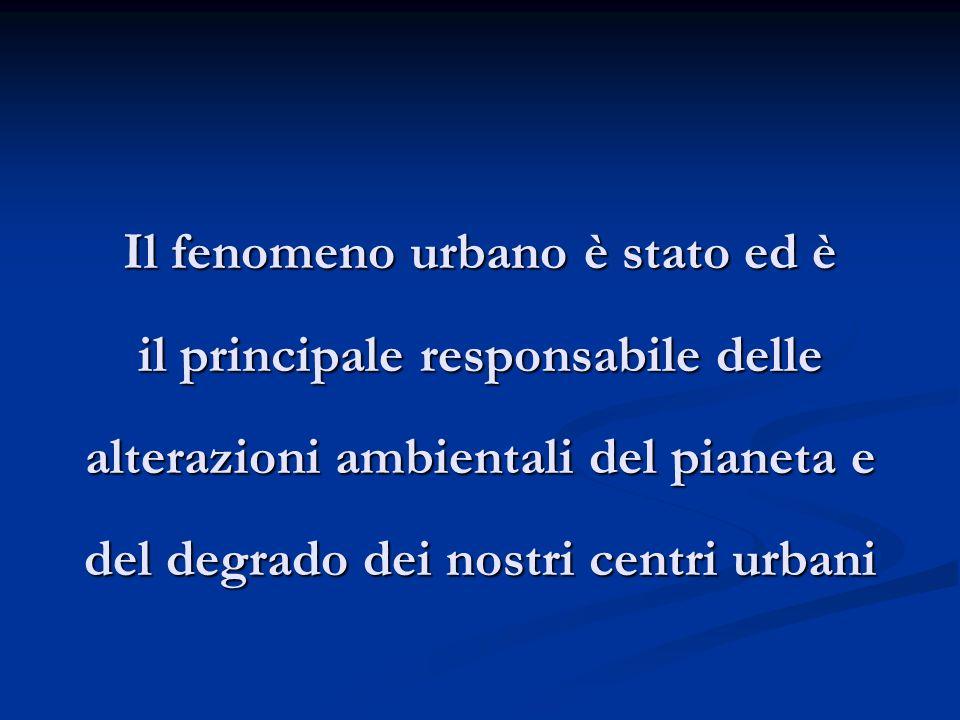 Il fenomeno urbano è stato ed è il principale responsabile delle alterazioni ambientali del pianeta e del degrado dei nostri centri urbani