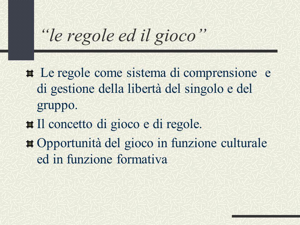 le regole ed il gioco Le regole come sistema di comprensione e di gestione della libertà del singolo e del gruppo.