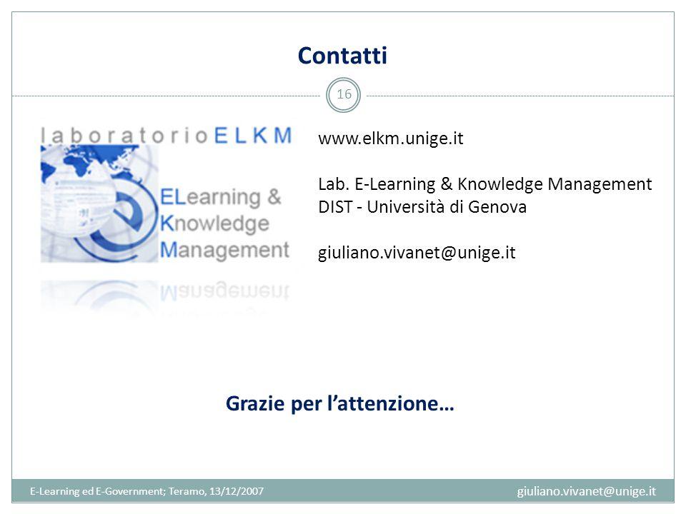 Contatti Grazie per l'attenzione… E-Learning ed E-Government; Teramo, 13/12/2007 16 www.elkm.unige.it Lab. E-Learning & Knowledge Management DIST - Un
