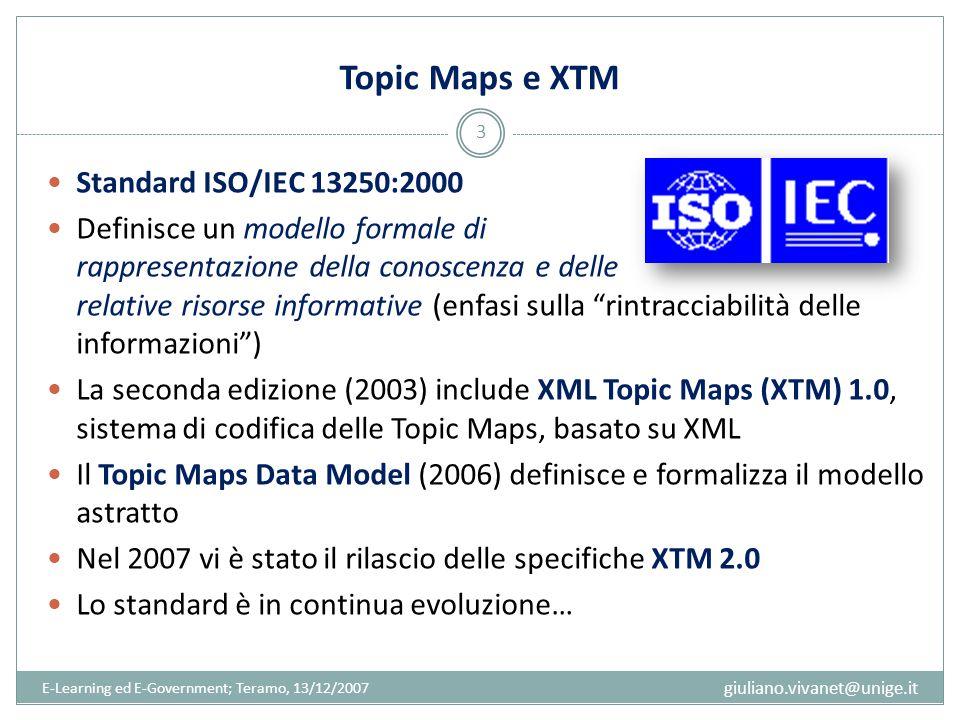 Topic Maps e XTM E-Learning ed E-Government; Teramo, 13/12/2007 3 Standard ISO/IEC 13250:2000 Definisce un modello formale di rappresentazione della c