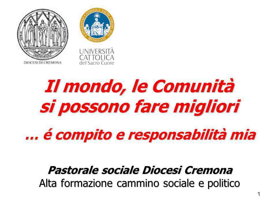 1 Il mondo, le Comunità si possono fare migliori … é compito e responsabilità mia Pastorale sociale Diocesi Cremona Alta formazione cammino sociale e politico