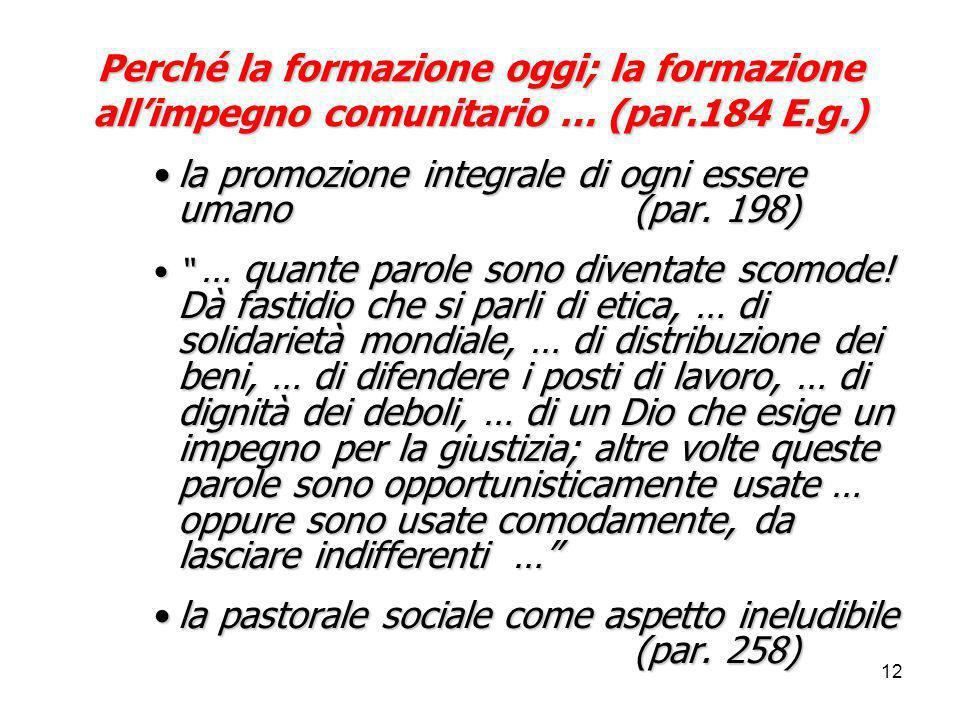 12 Perché la formazione oggi; la formazione all'impegno comunitario … (par.184 E.g.) la promozione integrale di ogni essere umano (par. 198)la promozi