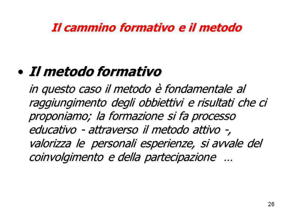 26 Il cammino formativo e il metodo Il metodo formativoIl metodo formativo in questo caso il metodo è fondamentale al raggiungimento degli obbiettivi e risultati che ci proponiamo; la formazione si fa processo educativo - attraverso il metodo attivo -, valorizza le personali esperienze, si avvale del coinvolgimento e della partecipazione …
