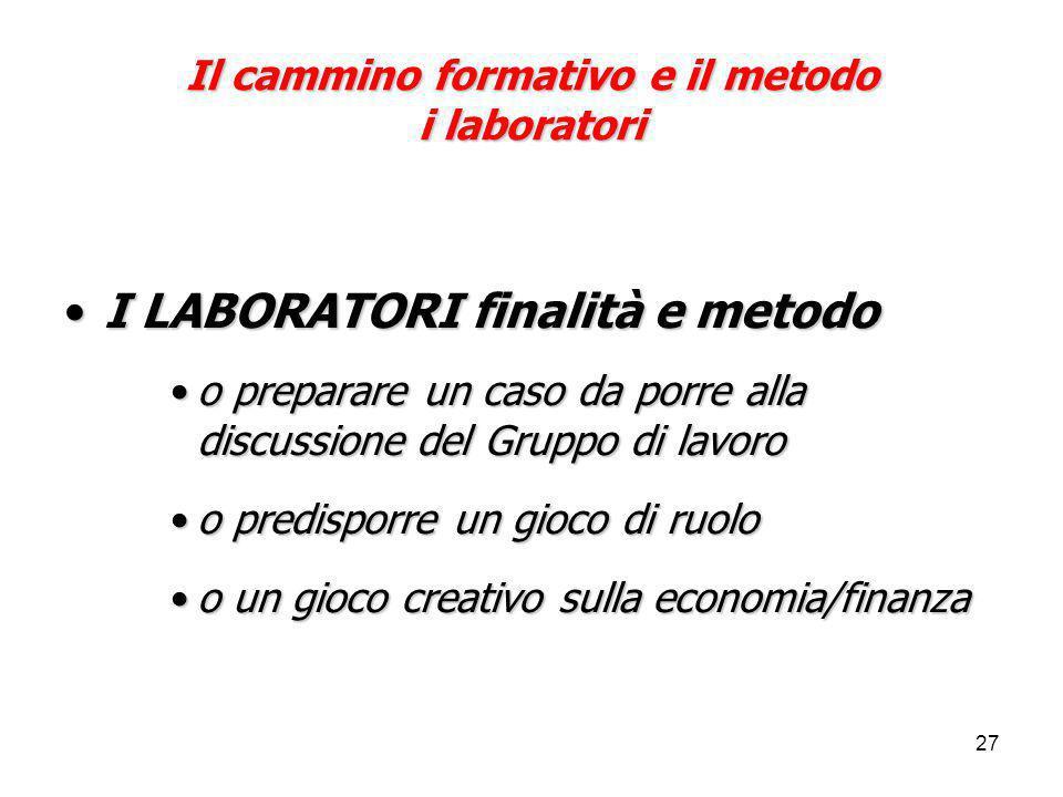 27 Il cammino formativo e il metodo i laboratori I LABORATORI finalità e metodoI LABORATORI finalità e metodo o preparare un caso da porre alla discus