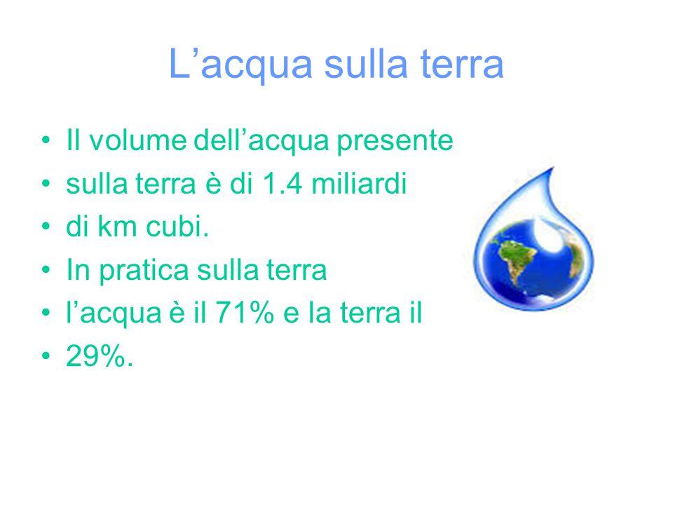 L'acqua sulla terra Il volume dell'acqua presente sulla terra è di 1.4 miliardi di km cubi.